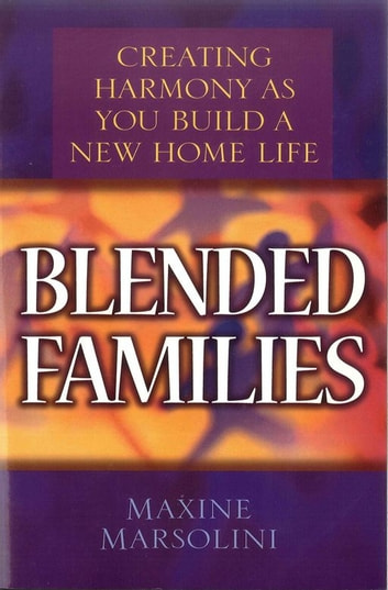 Blended Families - Creating Harmony as You Build a New Home Life ebook by Maxine Marsolini