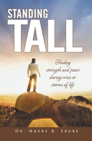 Standing Tall - Finding strength and peace during crisis or storms of life ebook by Dr. Nkere K. Ebube