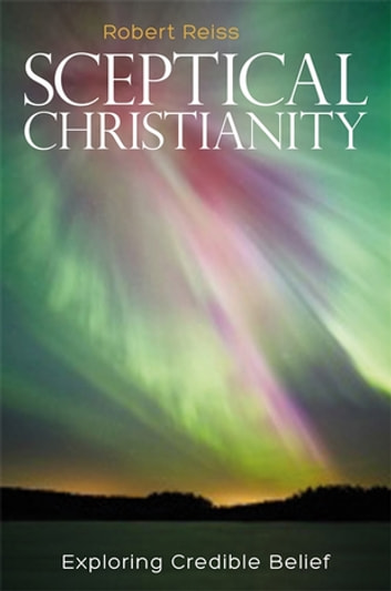 Sceptical Christianity - Exploring Credible Belief ebook by Robert Reiss