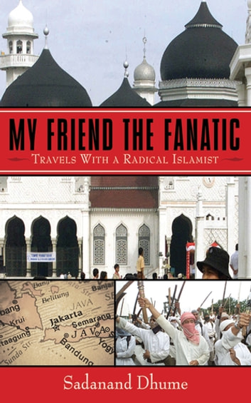 My Friend the Fanatic - Travels with a Radical Islamist ebook by Sadanand Dhume