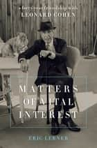Matters of Vital Interest - A Forty-Year Friendship with Leonard Cohen ebook by Eric Lerner