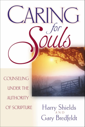 Caring for Souls - Counseling Under the Authority of Scripture ebook by Harry Shields,Gary Bredfeldt