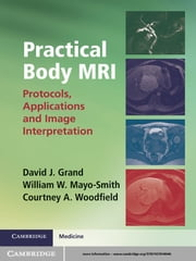 Practical Body MRI - Protocols, Applications and Image Interpretation ebook by Dr David J. Grand,Dr Courtney A. Woodfield,Dr William W. Mayo-Smith