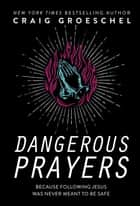 Dangerous Prayers - Because Following Jesus Was Never Meant to Be Safe ebook by Craig Groeschel