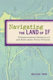 Navigating the Land of If - Understanding Infertility and Exploring Your Options ebook by Melissa Ford