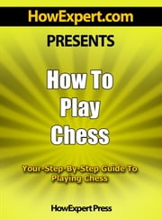 How To Play Chess: Your Step-By-Step Guide To Playing Chess ebook by HowExpert Press