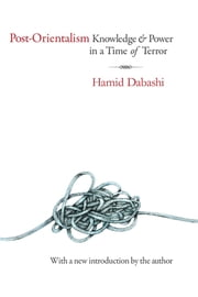 Post-Orientalism - Knowledge and Power in a Time of Terror ebook by Hamid Dabashi,Hamid Dabashi