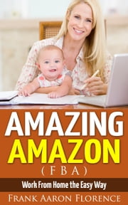 Amazing Amazon (FBA) - Work From Home the Easy Way ebook by Frank Aaron Florence