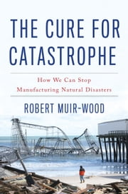The Cure for Catastrophe - How We Can Stop Manufacturing Natural Disasters ebook by Robert Muir-Wood