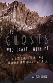 The Ghosts Who Travel with Me - A Literary Pilgrimage Through Brautigan's America ebook by Allison Green