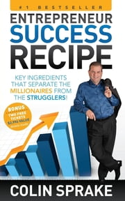 Entrepreneur Success Recipe - Key ingredients that separate the Millionaires from the Strugglers ebook by Colin Sprake