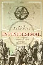 Infinitesimal - How a Dangerous Mathematical Theory Shaped the Modern World ebook by