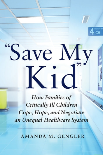 """Save My Kid"" - How Families of Critically Ill Children Cope, Hope, and Negotiate an Unequal Healthcare System ebook by Amanda M. Gengler"