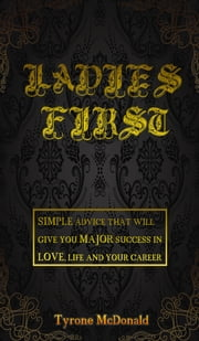 Ladies First: simple advice that will give you major success in love, life and your career ebook by Tyrone Mcdonald