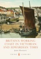 Britain's Working Coast in Victorian and Edwardian Times ebook by John Hannavy
