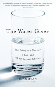 The Water Giver - The Story of a Mother, a Son, and Their Second Chance ebook by Joan Ryan