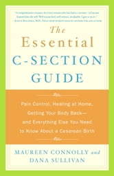 The Essential C-Section Guide - Pain Control, Healing at Home, Getting Your Body Back, and Everything Else You Need to Know About a Cesarean Birth ebook by Maureen Connolly,Dana Sullivan
