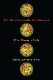 Four Revolutions in the Earth Sciences - From Heresy to Truth ebook by James Lawrence Powell