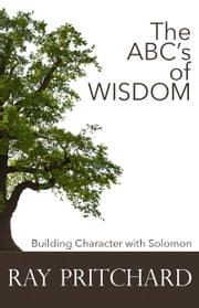 The ABC's of Wisdom - Building Character with Solomon ebook by Ray Pritchard