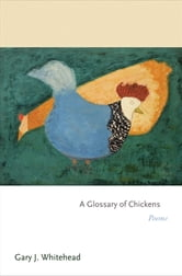 A Glossary of Chickens - Poems ebook by Gary J. Whitehead