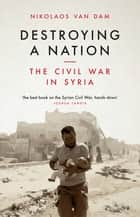 Destroying a Nation - The Civil War in Syria ebook by Nikolaos Van Dam