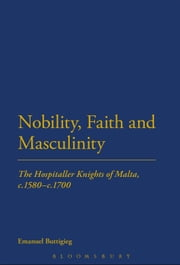 Nobility, Faith and Masculinity - The Hospitaller Knights of Malta, c.1580-c.1700 ebook by Dr Emanuel Buttigieg