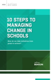 10 Steps to Managing Change in Schools - How do we take initiatives from goals to actions? (ASCD Arias) ebook by Jeffrey Benson