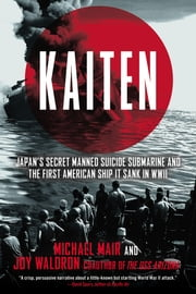 Kaiten - Japan's Secret Manned Suicide Submarine And the First American Ship It Sank in WWII ebook by Michael Mair,Joy Waldron