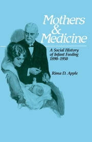 Mothers and Medicine: A Social History of Infant Feeding, 1890¿1950 ebook by Apple, Rima