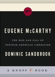 Eugene McCarthy - The Rise and Fall of Postwar American Liberalism ebook by Dominic Sandbrook