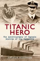 Titanic Hero: The Autobiography of Captain Rostron of the Carpathia ebook by Arthur Rostron