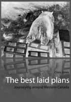 The best laid plans: journeying around Western Canada ebook by Chris Jones