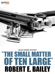"""The Small Matter of Ten Large"" - An Art Hardin Mystery ebook by Robert E. Bailey"