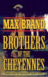 Brother of the Cheyennes - Book Two of the Rusty Sabin Saga ebook by Max Brand
