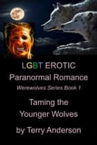 LGBT Erotic Paranormal Romance Taming the Younger Wolves (Werewolf Series Book 1 of 1) ebook by Terry Anderson