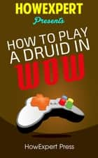 How To Play a Druid In WoW ebook by HowExpert