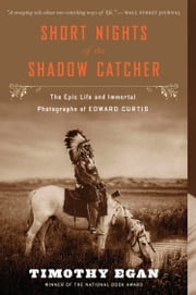 Short Nights of the Shadow Catcher - The Epic Life and Immortal Photographs of Edward Curtis ebook by Timothy Egan