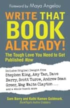Write That Book Already! - The Tough Love You Need To Get Published Now ebook by Sam Barry, Kathi Kamen Goldmark, Maya Angelou