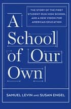 A School of Our Own - The Story of the First Student-Run High School and a New Vision for American Education ebook by Samuel Levin, Susan Engel