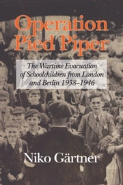 Operation Pied Piper - The Wartime Evacuation of Schoolchildren from London and Berlin 1938-46 ebook by Niko Gärtner
