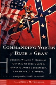Commanding Voices of Blue & Gray - General William T. Sherman, General George Custer, General James Longstreet, & Major J.S. Mosby, Among Others, in Their Own Words ebook by Brian M. Thomsen