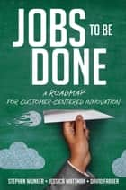 Jobs to Be Done - A Roadmap for Customer-Centered Innovation ebook by Stephen Wunker, Jessica Wattman, David Farber