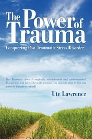 The Power of Trauma - Conquering Post Traumatic Stress Disorder ebook by Ute Lawrence