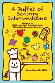 A Buffet of Sensory Interventions - Solutions for Middle and High School Students with Autism Spectrum Disorders ebook by Susan Culp MS, OTR/L