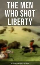 The Men Who Shot Liberty: 60 Rip-Roaring Westerns in One Edition - Cowboy Adventures, Yukon & Oregon Trail Tales, Gold Rush Adventures: Riders of the Purple Sage… ebook by