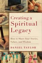 Creating a Spiritual Legacy - How to Share Your Stories, Values, and Wisdom ebook by Daniel Taylor