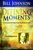 Defining Moments: Smith Wigglesworth ebook by Bill Johnson