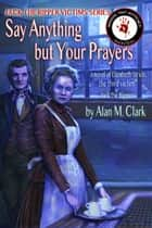Say Anything but Your Prayers: a Novel of Elizabeth Stride, the Third Victim of Jack the Ripper ebook by