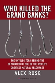 Who Killed the Grand Banks? - The Untold Story Behind the Decimation of One of the World's Greatest Natural Resources ebook by Alex Rose