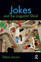 Jokes and the Linguistic Mind ebook by Debra Aarons